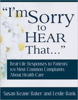 I'm Sorry to Hear That...: Real Life Responses to Patients' 101 Most Common Complaints about Health Care