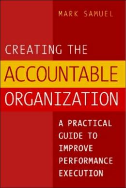 Creating the Accountable Organization: A Practical Guide to Improve Performance Execution