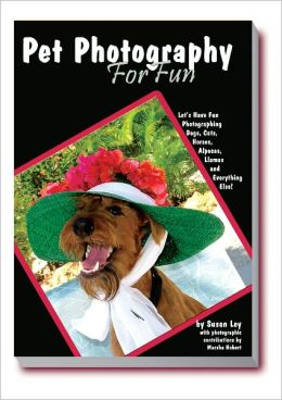 Pet Photography for Fun: Let's Have Fun Photographing Dogs, Cats, Horses, Alpacas, Llamas and Everything Else!