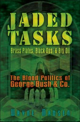 Jaded Tasks: Brass Plates, Black Ops and Big Oil - The Blood Politics of George Bush and Co