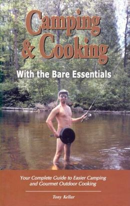 Camping and Cooking with the Bare Essentials: Your Complete Guide to Easier Camping and Gourmet Outdoor Cooking