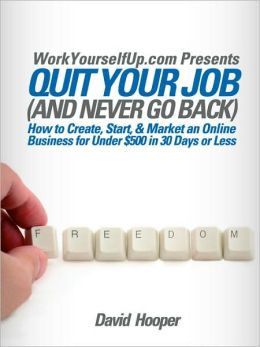 Quit Your Job (And Never Go Back) - How To Create, Start, & Market An Online Business For Under $500 In 30 Days Or Less (Workyourselfup.Com Presents)