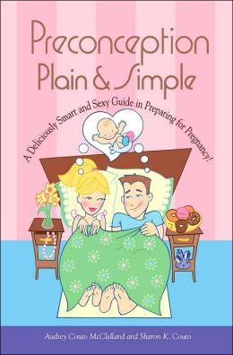 Preconception Plain and Simple: A Deliciously Smart and Sexy Guide in Preparing for Pregnancy