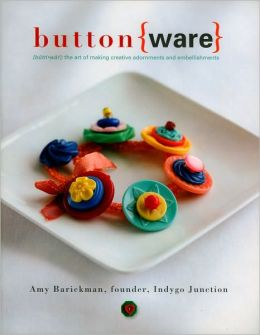 Button Ware: The Art of Making Creative Adornments and Embellishments
