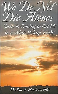 We Do Not Die Alone: Jesus is Coming to Get me in a White Pickup Truck