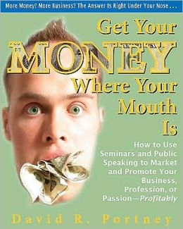 Get Your Money Where Your Mouth Is: How to Use Seminars and Public Speaking to Market and Promote Your Business, Profession, or Passion--Profitably