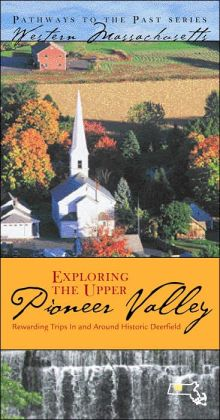 Exploring the Upper Pioneer Valley: Rewarding Trips In and Around Deefield: Western Massachusetts (Pathways to the Past Series)