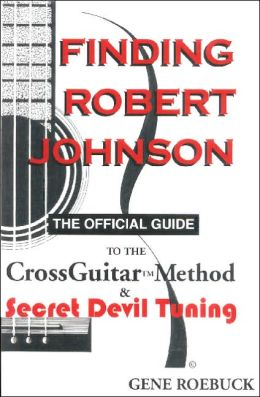Finding Robert Johnson: The Official Guide to the CrossGuitar Method and Secret Devil Tuning