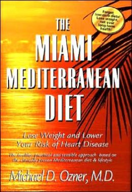 The Miami Mediterranean Diet: Lose Weight and Lower Your Risk of Heart Disease The Healthy, Practical and Sensible Approach Based on the Clinically Proven Mediterranean Diet & Lifestyle