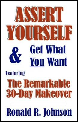 Assert Yourself and Get What You Want: Featuring the Remarkable 30-Day Makeover