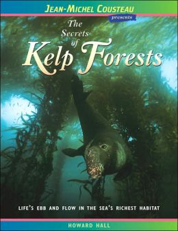 Secrets of Kelp Forests: Life's Ebb and Flow in the Sea's Richest Habitat (Jean-Michel Cousteau Presents Series)
