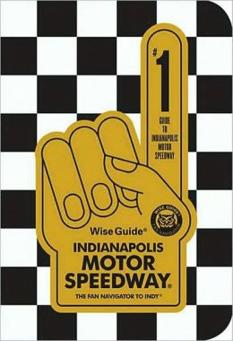 Wise Guide Indianapolis Motor Speedway: Fan Navigator to the Brickyard