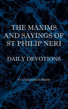 The Maxims and Sayings of St Philip Neri St Philip Neri and F. W. Faber