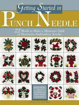 Getting Started in Punch Needle: 22 Embroidery Motifs for Fashion and Home Decor Accents or to Make a Miniature Quilt