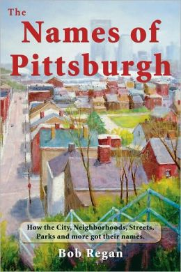 Names of Pittsburgh: How the City, Neighborhoods, Streets, Parks and more got their Names