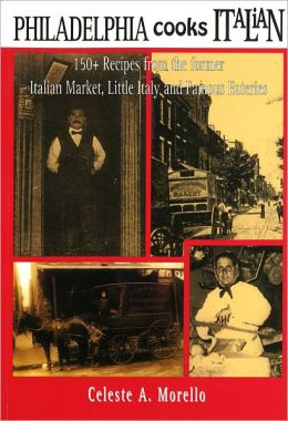 Philadelphia Cooks Italian: 150+ Recipes from the Former Italian Market, Little Italy & Famous Eateries
