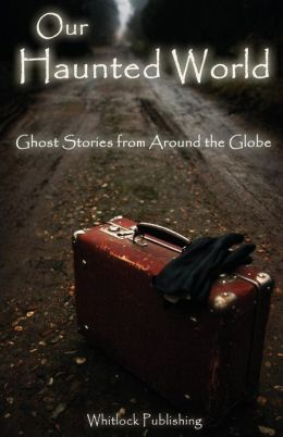 Our Haunted World: Ghost Stories from Around the Globe