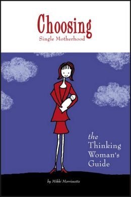 Choosing Single Motherhood: The Thinking Woman's Guide
