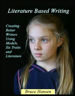 Literature Based Writing: Creating Better Writers Using Models, Six Traits and Literature