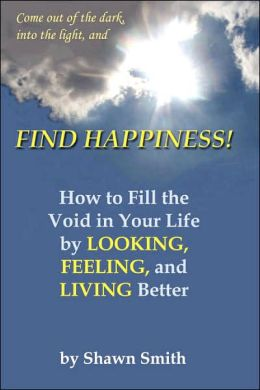 Find Happiness: How to Fill the Void in Your Life by Looking, Feeling, and Living Better