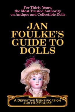 Jan Foulke's Guide to Dolls: A Definitive Identification and Price Guide