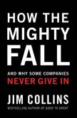 Book Cover Image. Title: How the Mighty Fall:  And Why Some Companies Never Give In, Author: Jim Collins