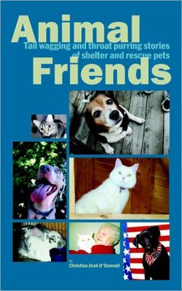 Animal Friends: Tail Wagging and Throat Purring Stories of Shelter and Rescue Pets