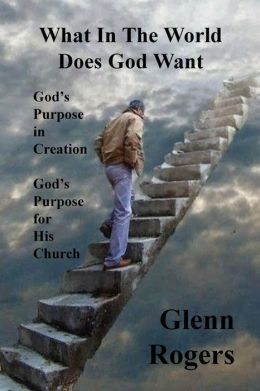 What in the World Does God Want: God's Purpose in Creation, God's Purpose for His Church