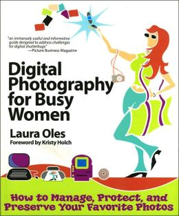 Digital Photography for Busy Women: How to Manage, Protect and Preserve Your Favorite Photos