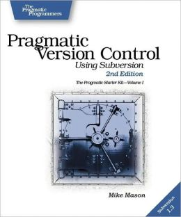 Pragmatic Version Control: Using Subversion - The Pragmatic Starter Kit, Volume I
