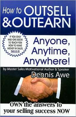 How to Outsell and Outearn, Anyone, Anytime, Anywhere!: Own the Answers to Your Selling Success NOW