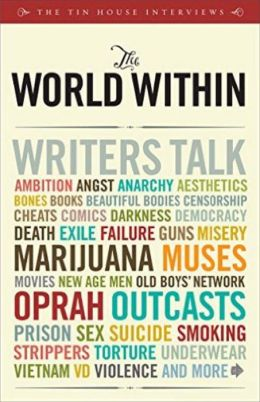 World Within: Writers Talk Ambition, Angst, Aesthetics, Bones, Books, Beautiful Bodies, Censorship, Cheats, Comics, Darkness, Democracy, Death, Exile, Failure, Guns, Misery, Muses, Movies, Old Boys' Network, Oprah, Outcasts, Sex, Suicide, Smoking, Strippe