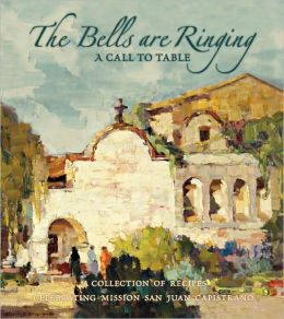 The Bells Are Ringing: A Call to Table: A Collection of Recipes Celebrating Mission San Juan Capistrano