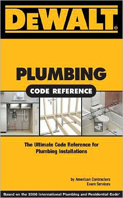 DEWALT Plumbing Code Reference: Based on the 2006 International Plumbing Code and the 2006 International Residential Code