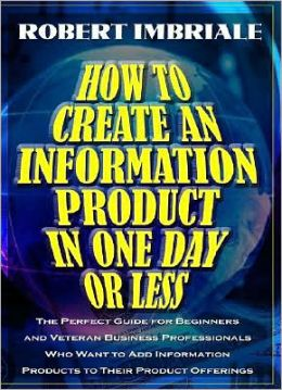 How to Create an Information Product in One Day or Less: The perfect guide or beginners and veteran business professionals who want to add information products to their product Offerings