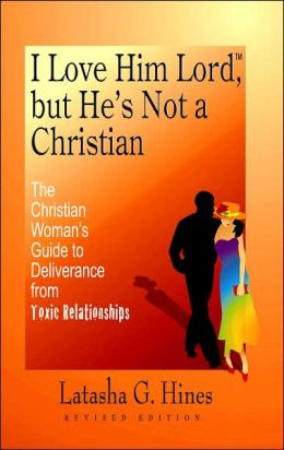I Love Him Lord, but He's Not a Christian: The Christian Woman's Guide to Deliverance from Toxic Relationships - Revised Edition