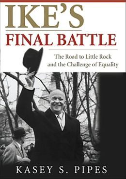 Ike's Final Battle: The Road to Little Rock and the Challenge of Equality