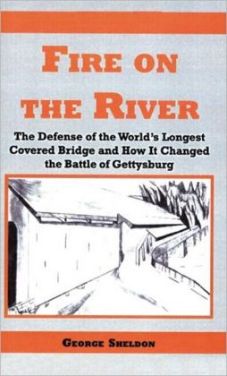 Fire on the River: The Defense of the World's Longest Covered Bridge and How It Changed the Battle of Gettysburg