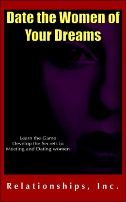 Date the Women of Your Dreams: Learn the Game Develop the Secrets to Meeting and Dating Women