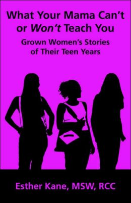 What Your Mama Can't Or Won't Teach You: Grown Women's Stories Of Their Teen Years