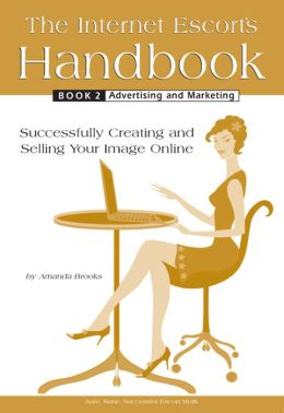 The Internet Escort's Handbook Book 2: Advertising and Marketing: Successfully Creating and Selling Your Image Online