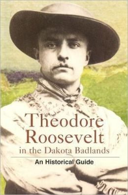 Theodore Roosevelt in the Dakota Badlands: An Historical Guide