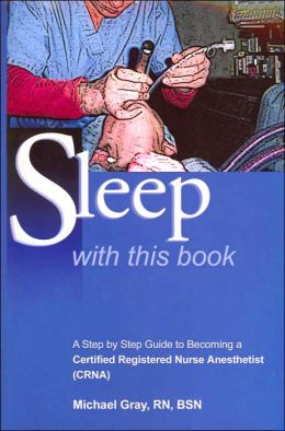 Sleep with This Book: A Step by Step Guide to Becoming a Certified Registered Nurse Anesthetist (CRNA)