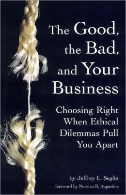 Good, the Bad, and Your Business: Choosing Right When Ethical Dilemmas Pull You Apart