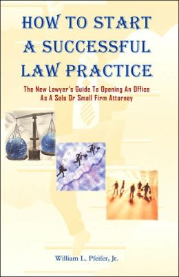How to Start A Successful Law Practice: The New Lawyer's Guide to Opening an Office As A Solo or Small Firm Attorney