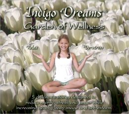 Indigo Dreams Garden of Wellness: Stories And Techniques Designed to Decrease Stress, Anger, Anxiety While Promoting Self-esteem