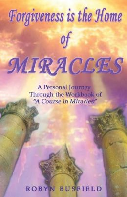 Forgiveness Is the Home of Miracles: A Personal Journey Through the Workbook of A Course in Miracles