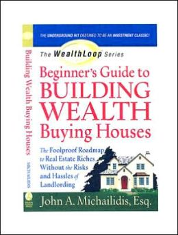 Beginner's Guide to Building Wealth Buying Houses: The Foolproof Roadmap to Real Estate Riches Without the Risks and Hassles of Landlording