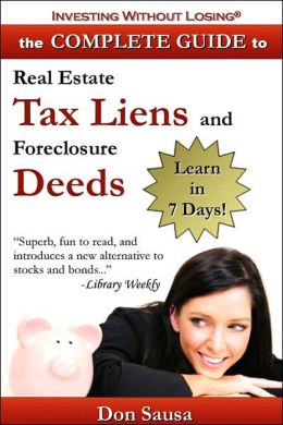 Complete Guide to Real Estate Tax Liens and Foreclosure Deeds: Learn in 7 Days¿Investing Without Losing Series