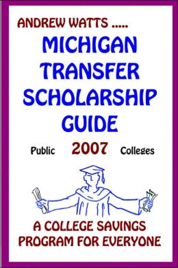 Michigan Transfer Scholarship Guide: Public Schools: 2007 a College Savings Program for Everyone